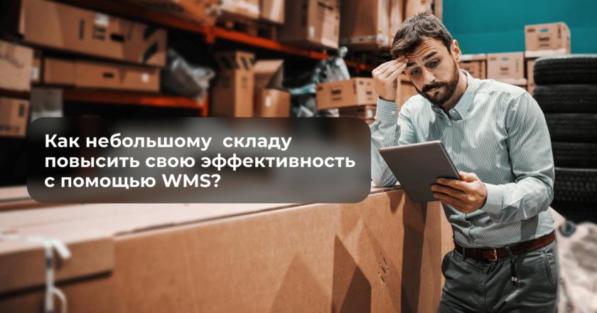 Как небольшому  складу повысить свою эффективность с помощью WMS?